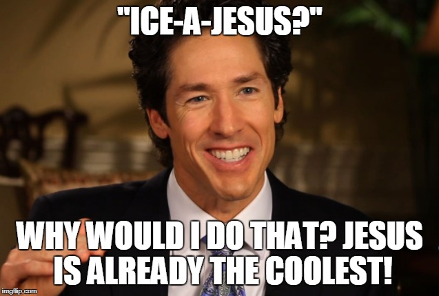 "Osteen and other Word-Faith and Prosperity preachers are masters of EISEGESIS  | ""ICE-A-JESUS?"" WHY WOULD I DO THAT? JESUS IS ALREADY THE COOLEST! 