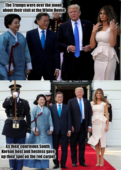 Make Etiquette Great Again |  The Trumps were over the moon about their visit at the White House; As their courteous South Korean host and hostess gave up their spot on the red carpet | image tagged in potus45,melania trump,donald trump,south korea,resist,white house | made w/ Imgflip meme maker