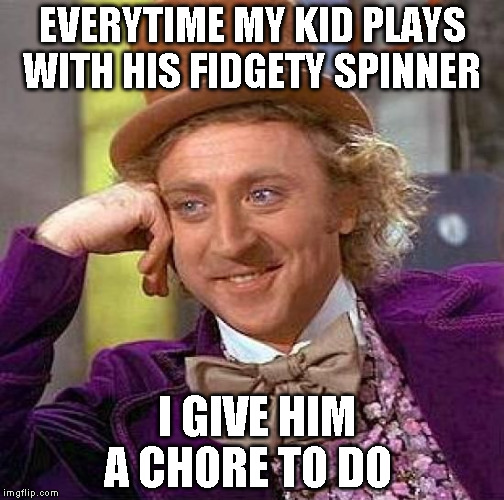 Creepy Condescending Wonka Meme | EVERYTIME MY KID PLAYS WITH HIS FIDGETY SPINNER I GIVE HIM A CHORE TO DO | image tagged in memes,creepy condescending wonka | made w/ Imgflip meme maker