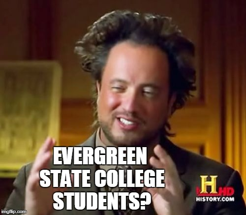 Ancient Aliens Meme | EVERGREEN STATE COLLEGE STUDENTS? | image tagged in memes,ancient aliens | made w/ Imgflip meme maker