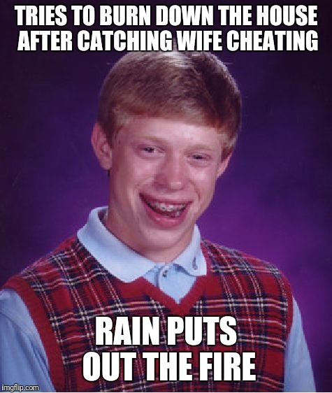 Bad Luck Brian Meme | TRIES TO BURN DOWN THE HOUSE AFTER CATCHING WIFE CHEATING RAIN PUTS OUT THE FIRE | image tagged in memes,bad luck brian | made w/ Imgflip meme maker