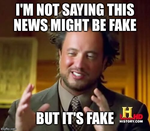 Ancient Aliens Meme | I'M NOT SAYING THIS NEWS MIGHT BE FAKE BUT IT'S FAKE | image tagged in memes,ancient aliens | made w/ Imgflip meme maker