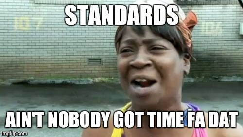 Aint Nobody Got Time For That Meme | STANDARDS AIN'T NOBODY GOT TIME FA DAT | image tagged in memes,aint nobody got time for that | made w/ Imgflip meme maker