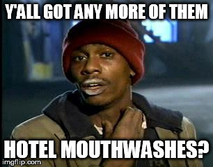 Y'all Got Any More Of That Meme | Y'ALL GOT ANY MORE OF THEM HOTEL MOUTHWASHES? | image tagged in memes,yall got any more of | made w/ Imgflip meme maker