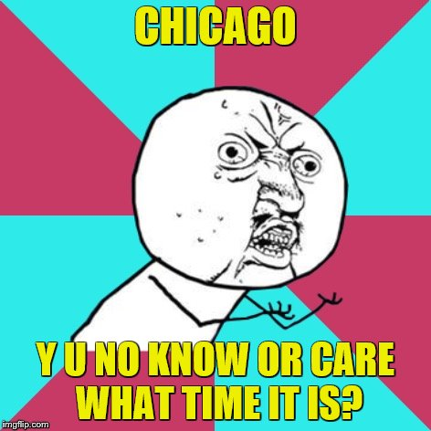 y u no music | CHICAGO Y U NO KNOW OR CARE WHAT TIME IT IS? | image tagged in y u no music | made w/ Imgflip meme maker
