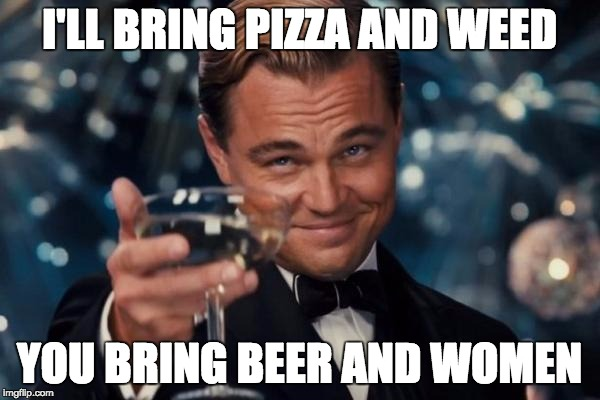 Leonardo Dicaprio Cheers Meme | I'LL BRING PIZZA AND WEED YOU BRING BEER AND WOMEN | image tagged in memes,leonardo dicaprio cheers | made w/ Imgflip meme maker