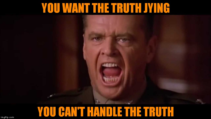 YOU WANT THE TRUTH JYING YOU CAN'T HANDLE THE TRUTH | made w/ Imgflip meme maker