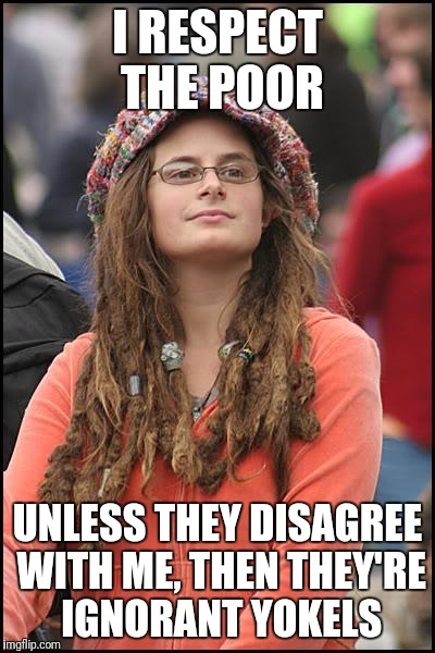 College Liberal Meme | I RESPECT THE POOR UNLESS THEY DISAGREE WITH ME, THEN THEY'RE IGNORANT YOKELS | image tagged in memes,college liberal | made w/ Imgflip meme maker