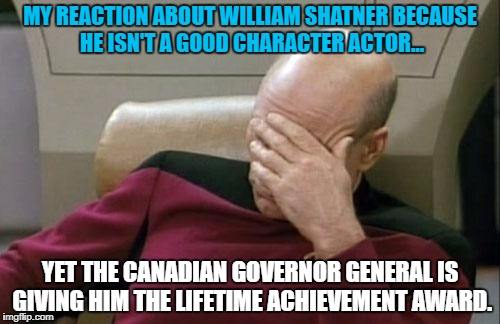 Captain Picard Facepalm Meme | MY REACTION ABOUT WILLIAM SHATNER BECAUSE HE ISN'T A GOOD CHARACTER ACTOR... YET THE CANADIAN GOVERNOR GENERAL IS GIVING HIM THE LIFETIME AC | image tagged in memes,captain picard facepalm | made w/ Imgflip meme maker