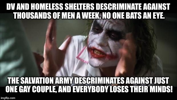 And everybody loses their minds Meme | DV AND HOMELESS SHELTERS DESCRIMINATE AGAINST THOUSANDS OF MEN A WEEK, NO ONE BATS AN EYE. THE SALVATION ARMY DESCRIMINATES AGAINST JUST ONE | image tagged in memes,and everybody loses their minds | made w/ Imgflip meme maker