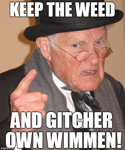 KEEP THE WEED AND GITCHER OWN WIMMEN! | made w/ Imgflip meme maker