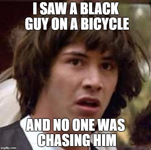 Conspiracy Keanu Meme | I SAW A BLACK GUY ON A BICYCLE AND NO ONE WAS CHASING HIM | image tagged in memes,conspiracy keanu | made w/ Imgflip meme maker