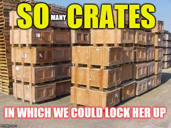 SO MANY CRATES IN WHICH WE COULD LOCK HER UP | made w/ Imgflip meme maker