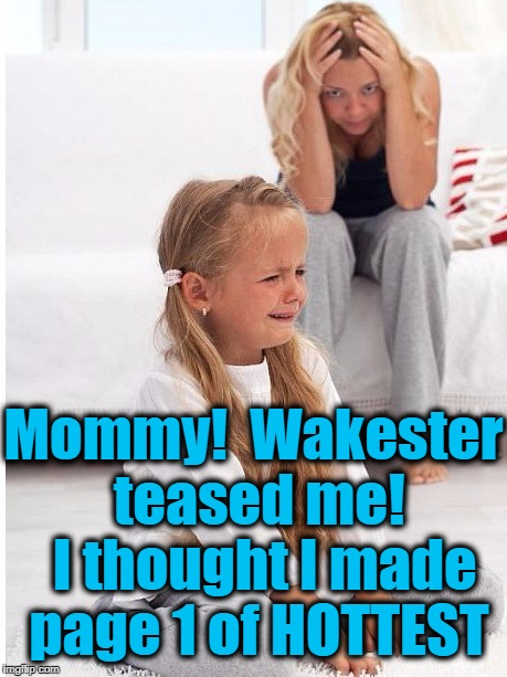 whine | Mommy!  Wakester teased me!  I thought I made page 1 of HOTTEST | image tagged in whine | made w/ Imgflip meme maker