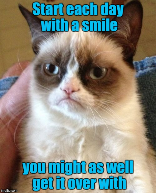Grumpy Cat does W. C. Fields | Start each day with a smile you might as well get it over with | image tagged in memes,grumpy cat,wc fields,old joke | made w/ Imgflip meme maker