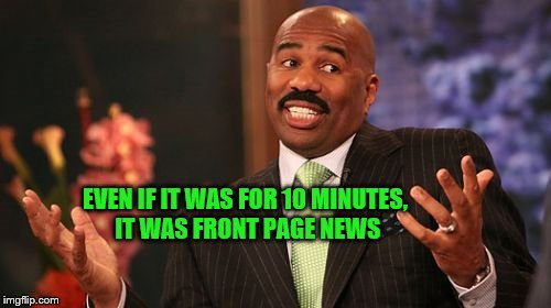 Steve Harvey Meme | EVEN IF IT WAS FOR 10 MINUTES, IT WAS FRONT PAGE NEWS | image tagged in memes,steve harvey | made w/ Imgflip meme maker