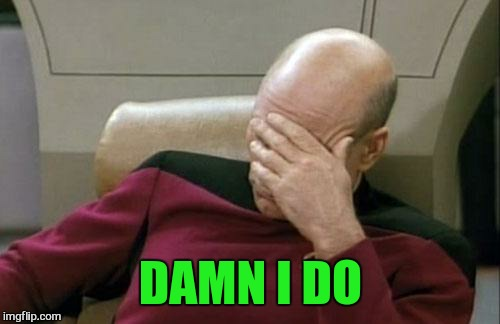 Captain Picard Facepalm Meme | DAMN I DO | image tagged in memes,captain picard facepalm | made w/ Imgflip meme maker