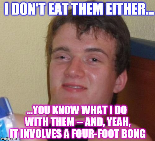 I DON'T EAT THEM EITHER... ...YOU KNOW WHAT I DO WITH THEM -- AND, YEAH, IT INVOLVES A FOUR-FOOT BONG | made w/ Imgflip meme maker