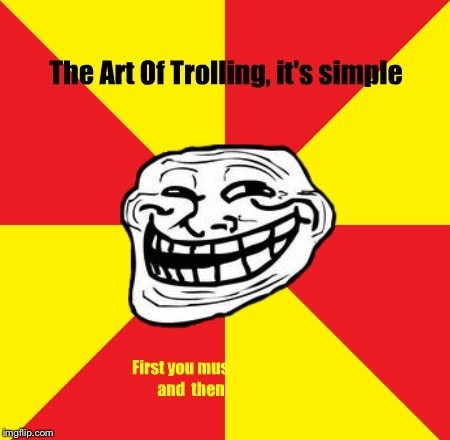 THE ART OF TROLLING, IT'S SIMPLE FIRST YOU MUST AND THEN | image tagged in memes,troll | made w/ Imgflip meme maker