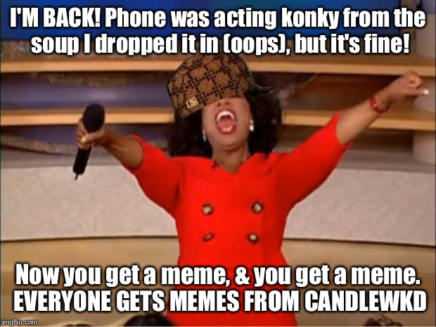 BACK IN ACTION | I'M BACK! Phone was acting konky from the soup I dropped it in (oops), but it's fine! Now you get a meme, & you get a meme. EVERYONE GETS ME | image tagged in memes,oprah you get a,scumbag,iphone | made w/ Imgflip meme maker