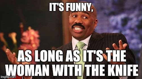 Steve Harvey Meme | IT'S FUNNY, AS LONG AS IT'S THE WOMAN WITH THE KNIFE | image tagged in memes,steve harvey | made w/ Imgflip meme maker