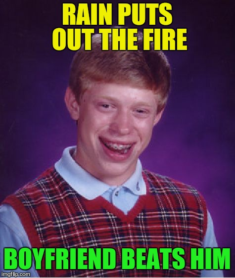 Bad Luck Brian Meme | RAIN PUTS OUT THE FIRE BOYFRIEND BEATS HIM | image tagged in memes,bad luck brian | made w/ Imgflip meme maker