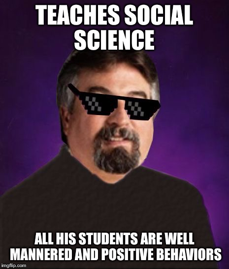 Good Luck Harget | TEACHES SOCIAL SCIENCE ALL HIS STUDENTS ARE WELL MANNERED AND POSITIVE BEHAVIORS | image tagged in good luck harget | made w/ Imgflip meme maker