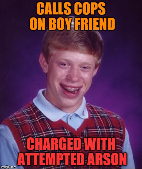 Bad Luck Brian Meme | CALLS COPS ON BOY FRIEND CHARGED WITH ATTEMPTED ARSON | image tagged in memes,bad luck brian | made w/ Imgflip meme maker