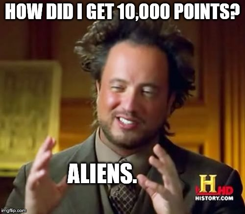 First major milestone! | HOW DID I GET 10,000 POINTS? ALIENS. | image tagged in memes,ancient aliens,10000 points,aliens,how the hell did i get so many points | made w/ Imgflip meme maker