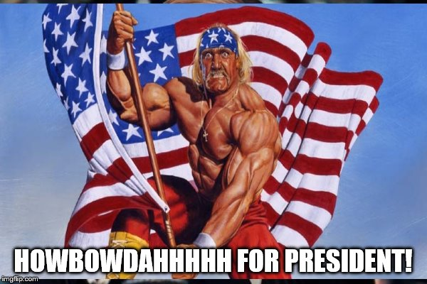 HOWBOWDAHHHHH FOR PRESIDENT! | made w/ Imgflip meme maker