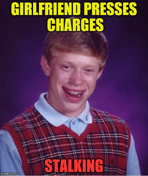 Bad Luck Brian Meme | GIRLFRIEND PRESSES CHARGES STALKING | image tagged in memes,bad luck brian | made w/ Imgflip meme maker