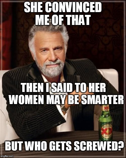 The Most Interesting Man In The World Meme | SHE CONVINCED ME OF THAT THEN I SAID TO HER    WOMEN MAY BE SMARTER BUT WHO GETS SCREWED? | image tagged in memes,the most interesting man in the world | made w/ Imgflip meme maker