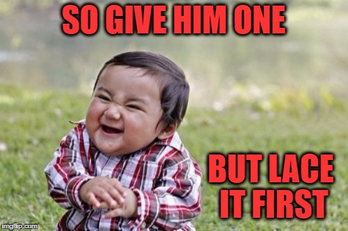Evil Toddler Meme | SO GIVE HIM ONE BUT LACE IT FIRST | image tagged in memes,evil toddler | made w/ Imgflip meme maker