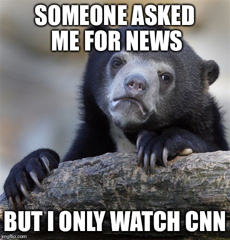 Confession Bear Meme | SOMEONE ASKED ME FOR NEWS BUT I ONLY WATCH CNN | image tagged in memes,confession bear | made w/ Imgflip meme maker