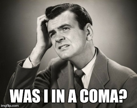 WAS I IN A COMA? | made w/ Imgflip meme maker