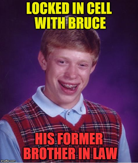 Bad Luck Brian Meme | LOCKED IN CELL WITH BRUCE HIS FORMER BROTHER IN LAW | image tagged in memes,bad luck brian | made w/ Imgflip meme maker