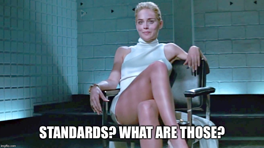 STANDARDS? WHAT ARE THOSE? | made w/ Imgflip meme maker