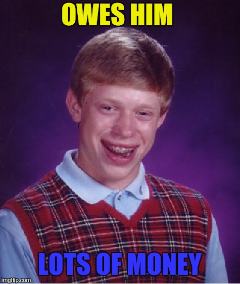 Bad Luck Brian Meme | OWES HIM LOTS OF MONEY | image tagged in memes,bad luck brian | made w/ Imgflip meme maker