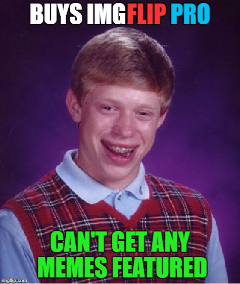 Bad Luck Brian Meme | BUYS IMGFLIP PRO CAN'T GET ANY MEMES FEATURED FLIP PRO IMG | image tagged in memes,bad luck brian | made w/ Imgflip meme maker