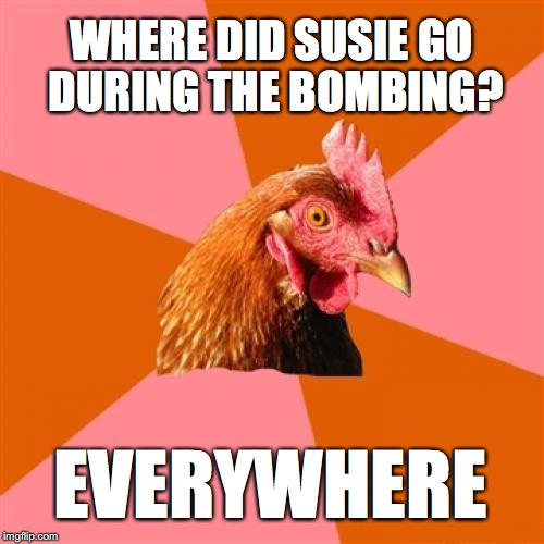 Anti Joke Chicken Meme | WHERE DID SUSIE GO DURING THE BOMBING? EVERYWHERE | image tagged in memes,anti joke chicken | made w/ Imgflip meme maker