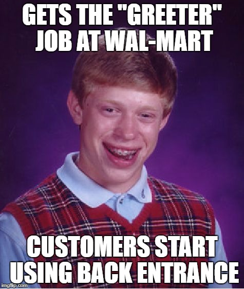 "Bad Luck Brian Meme | GETS THE ""GREETER"" JOB AT WAL-MART CUSTOMERS START USING BACK ENTRANCE 