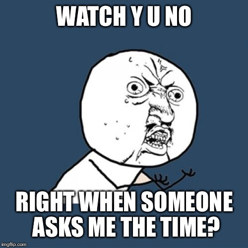 Y U No Meme | WATCH Y U NO RIGHT WHEN SOMEONE ASKS ME THE TIME? | image tagged in memes,y u no | made w/ Imgflip meme maker