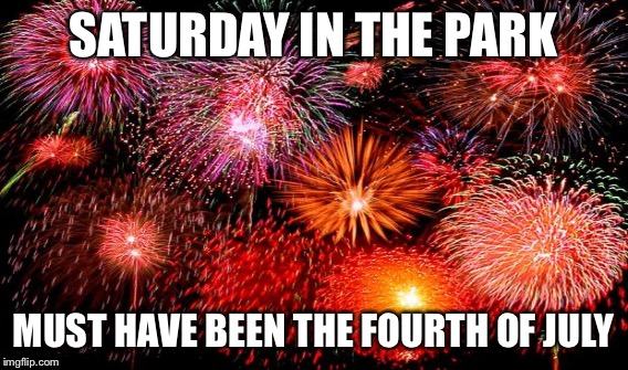 SATURDAY IN THE PARK MUST HAVE BEEN THE FOURTH OF JULY | made w/ Imgflip meme maker