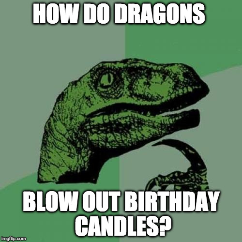 One for the ages.... | HOW DO DRAGONS BLOW OUT BIRTHDAY CANDLES? | image tagged in philosoraptor,dragons,candles,birthday,iwanttobebacon,iwanttobebaconcom | made w/ Imgflip meme maker