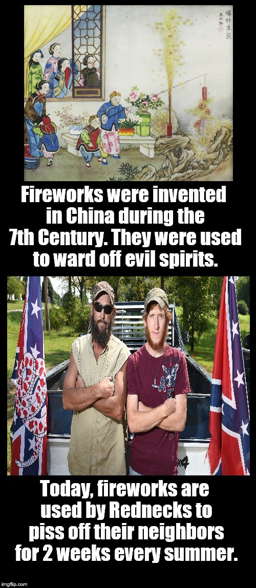 Missing Teeth And Missing Fingers. | Fireworks were invented in China during the 7th Century. They were used to ward off evil spirits. Today, fireworks are used by Rednecks to p | image tagged in fireworks,4th of july,rednecks,china | made w/ Imgflip meme maker
