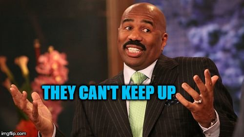 Steve Harvey Meme | THEY CAN'T KEEP UP | image tagged in memes,steve harvey | made w/ Imgflip meme maker