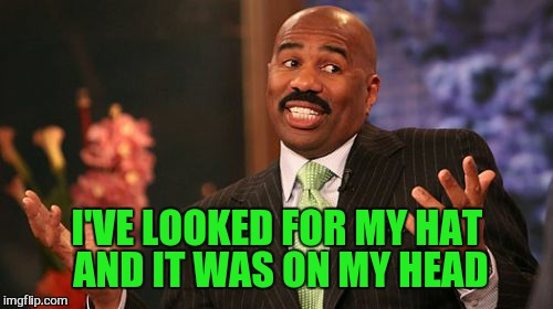 Steve Harvey Meme | I'VE LOOKED FOR MY HAT AND IT WAS ON MY HEAD | image tagged in memes,steve harvey | made w/ Imgflip meme maker