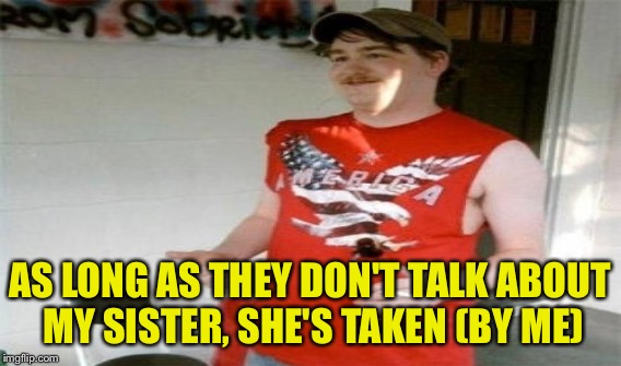 AS LONG AS THEY DON'T TALK ABOUT MY SISTER, SHE'S TAKEN (BY ME) | made w/ Imgflip meme maker