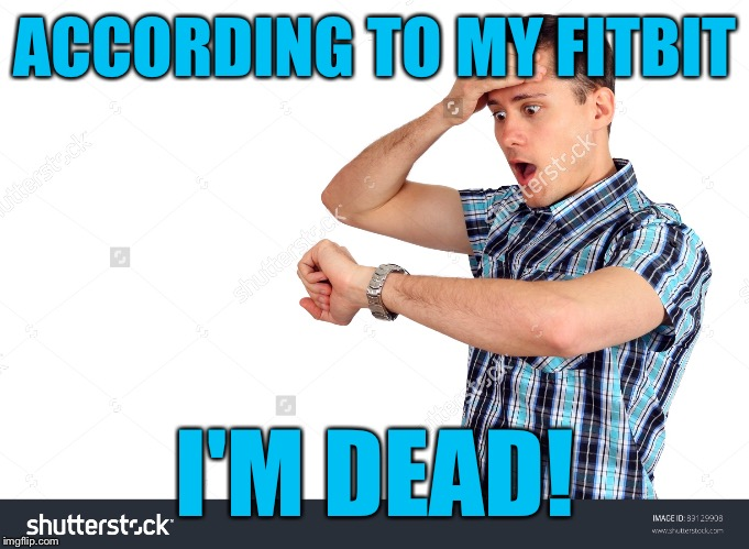 ACCORDING TO MY FITBIT I'M DEAD! | made w/ Imgflip meme maker