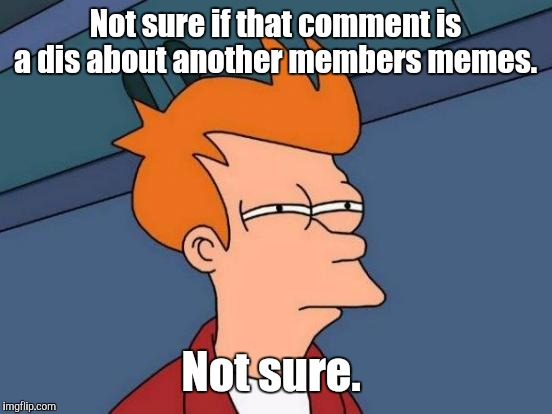Futurama Fry Meme | Not sure if that comment is a dis about another members memes. Not sure. | image tagged in memes,futurama fry | made w/ Imgflip meme maker